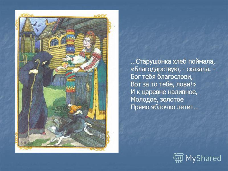 …Старушонка хлеб поймала, «Благодарствую, - сказала. - Бог тебя благослови, Вот за то тебе, лови!» И к царевне наливное, Молодое, золотое Прямо яблочко летит…