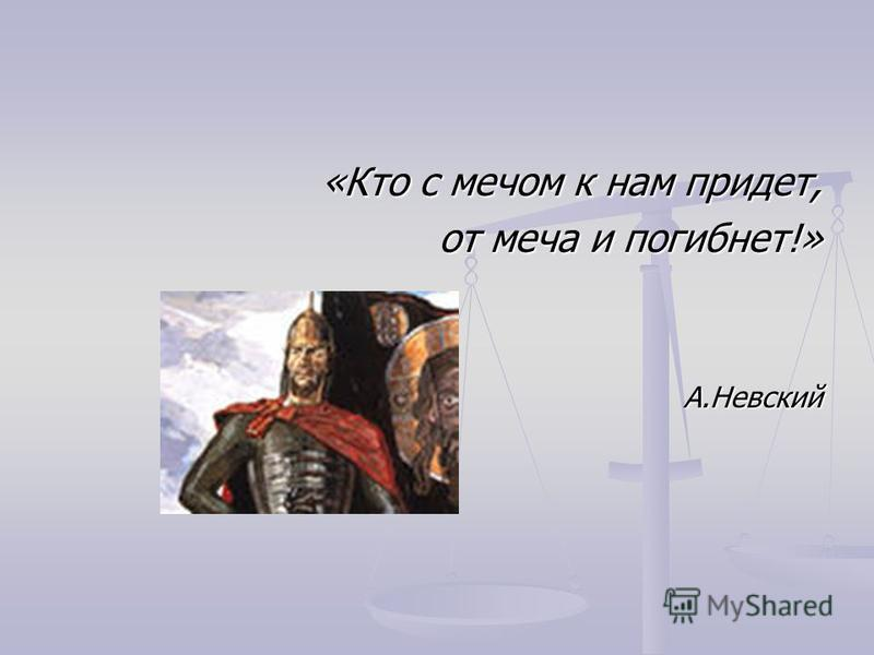 «Кто с мечом к нам придет, от меча и погибнет!» А.Невский