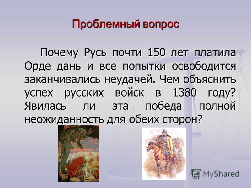 Проблемный вопрос Почему Русь почти 150 лет платила Орде дань и все попытки освободится заканчивались неудачей. Чем объяснить успех русских войск в 1380 году? Явилась ли эта победа полной неожиданность для обеих сторон?