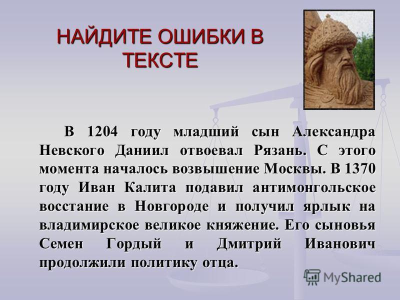 НАЙДИТЕ ОШИБКИ В ТЕКСТЕ В 1204 году младший сын Александра Невского Даниил отвоевал Рязань. С этого момента началось возвышение Москвы. В 1370 году Иван Калита подавил антимонгольское восстание в Новгороде и получил ярлык на владимирское великое княж
