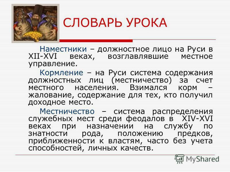 СЛОВАРЬ УРОКА Наместники – должностное лицо на Руси в XII-XVI веках, возглавлявшие местное управление. Кормление – на Руси система содержания должностных лиц (местничество) за счет местного населения. Взимался корм – жалование, содержание для тех, кт