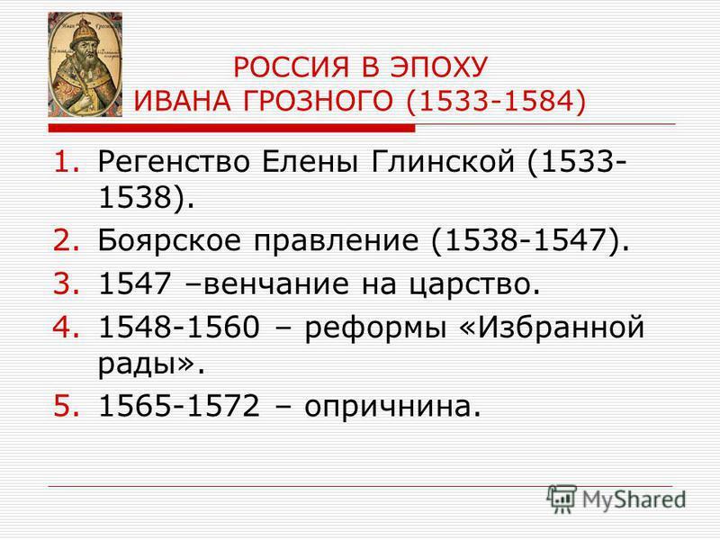 РОССИЯ В ЭПОХУ ИВАНА ГРОЗНОГО (1533-1584) 1. Регенство Елены Глинской (1533- 1538). 2. Боярское правление (1538-1547). 3.1547 –венчание на царство. 4.1548-1560 – реформы «Избранной рады». 5.1565-1572 – опричнина.