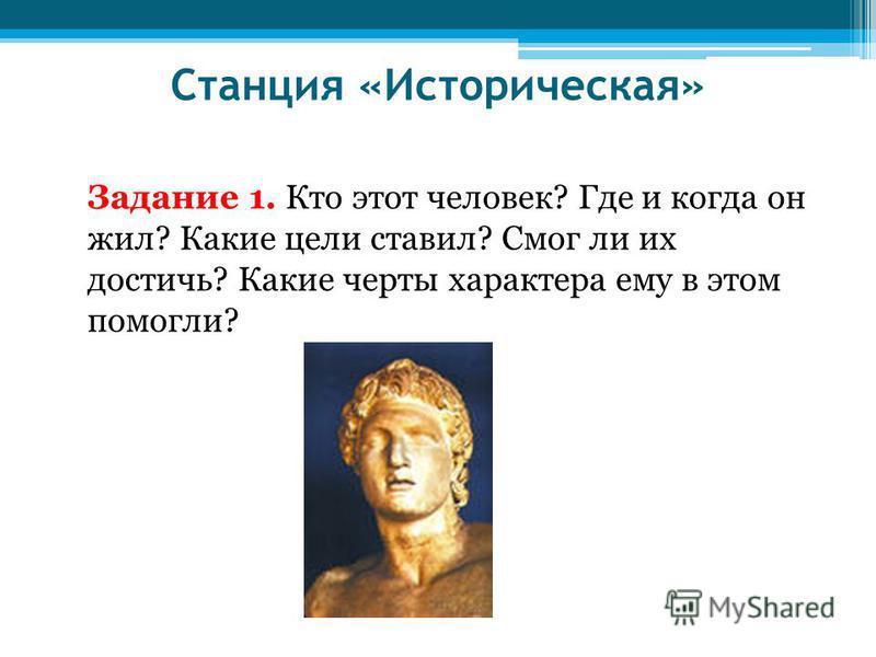 Станция «Историческая» Задание 1. Кто этот человек? Где и когда он жил? Какие цели ставил? Смог ли их достичь? Какие черты характера ему в этом помогли?