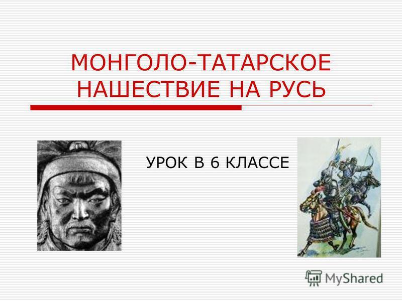 МОНГОЛО-ТАТАРСКОЕ НАШЕСТВИЕ НА РУСЬ УРОК В 6 КЛАССЕ