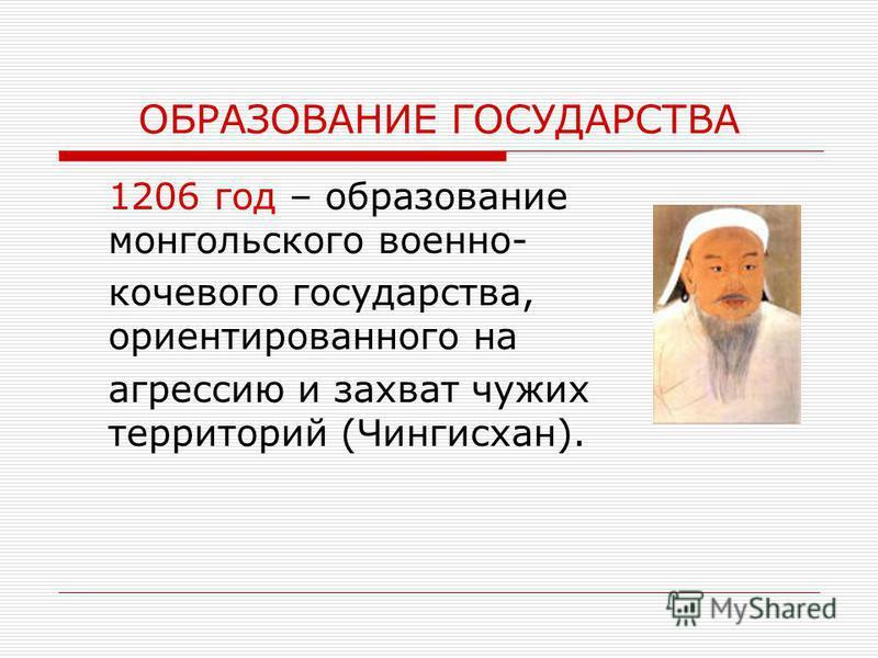 ОБРАЗОВАНИЕ ГОСУДАРСТВА 1206 год – образование монгольского военно- кочевого государства, ориентированного на агрессию и захват чужих территорий (Чингисхан).