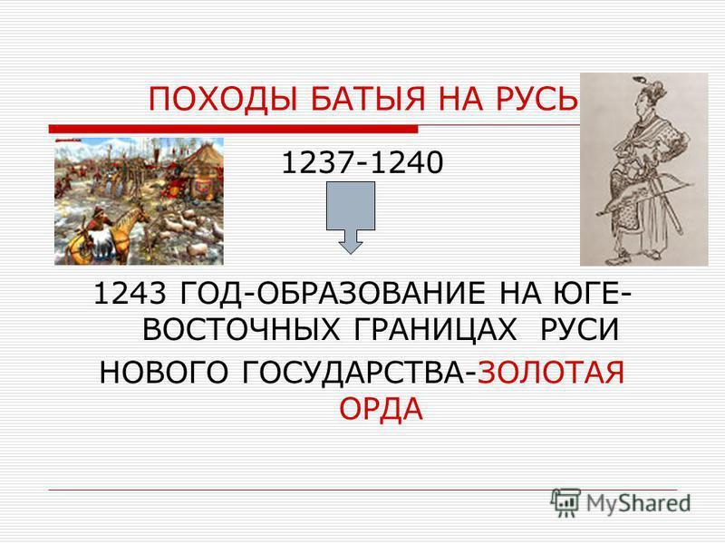ПОХОДЫ БАТЫЯ НА РУСЬ 1237-1240 1243 ГОД-ОБРАЗОВАНИЕ НА ЮГЕ- ВОСТОЧНЫХ ГРАНИЦАХ РУСИ НОВОГО ГОСУДАРСТВА-ЗОЛОТАЯ ОРДА