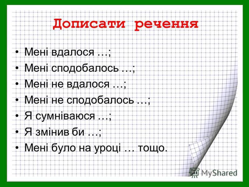Дописати речення Мені вдалося …; Мені сподобалось …; Мені не вдалося …; Мені не сподобалось …; Я сумніваюся …; Я змінив би …; Мені було на уроці … тощо.