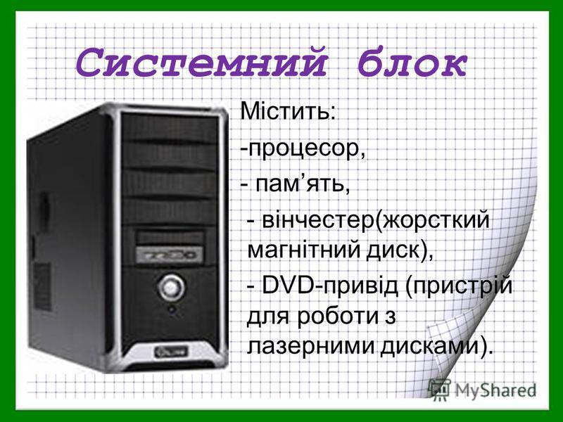 Системний блок Містить: -процесор, - память, - вінчестер(жорсткий магнітний диск), - DVD-привід (пристрій для роботи з лазерними дисками).