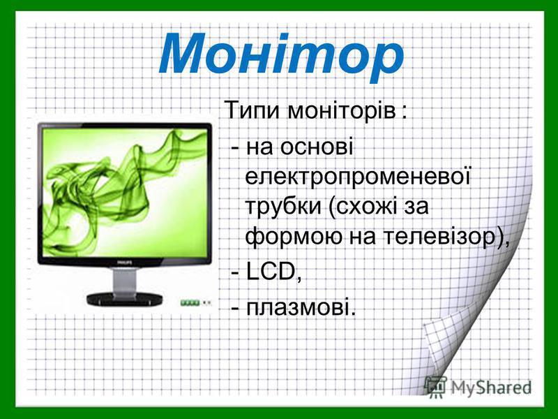 Типи моніторів : - на основі електропроменевої трубки (схожі за формою на телевізор), - LCD, - плазмові. Монітор