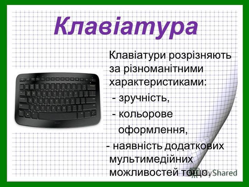Клавіатури розрізняють за різноманітними характеристиками: - зручність, - кольорове оформлення, - наявність додаткових мультимедійних можливостей тощо. Клавіатура