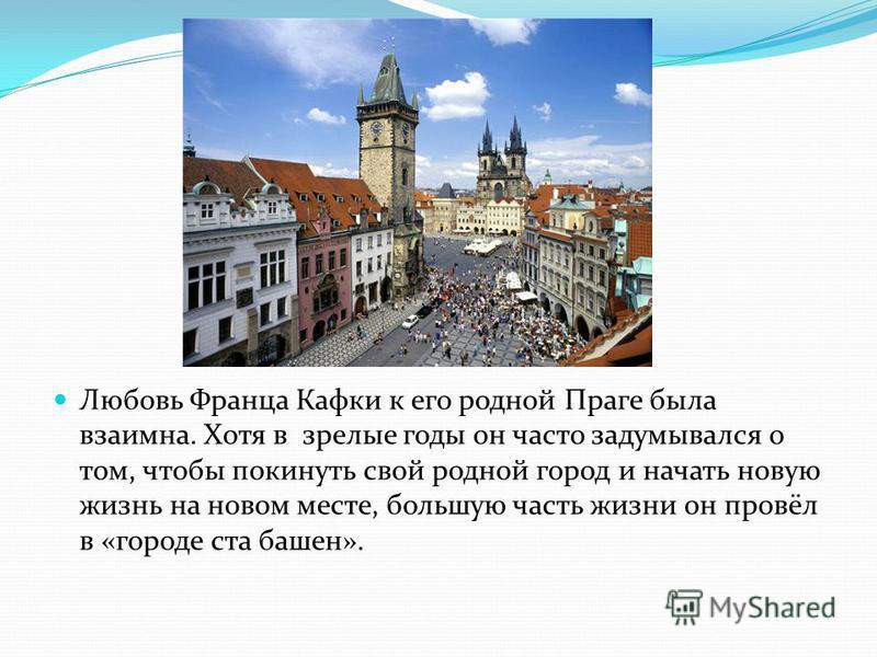 Любовь Франца Кафки к его родной Праге была взаимна. Хотя в зрелые годы он часто задумывался о том, чтобы покинуть свой родной город и начать новую жизнь на новом месте, большую часть жизни он провёл в «городе ста башен».