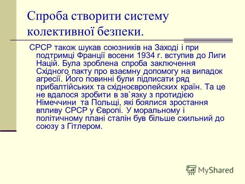 Спроба створити систему колективної безпеки. СРСР також шукав союзників на Заході і при подтримці Франції восени 1934 г. вступив до Лиги Націй. Була зроблена спроба заключення Східного пакту про взаємну допомогу на випадок агресії. Його повинні були