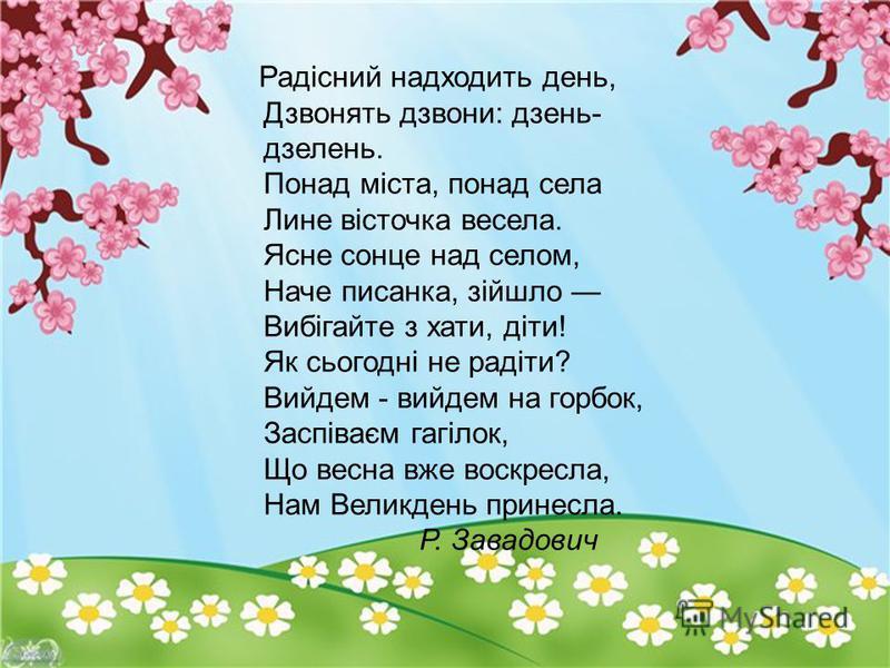 Радісний надходить день, Дзвонять дзвони: дзень- дзелень. Понад міста, понад села Лине вісточка весела. Ясне сонце над селом, Наче писанка, зійшло Вибігайте з хати, діти! Як сьогодні не радіти? Вийдем - вийдем на горбок, Заспіваєм гагілок, Що весна в