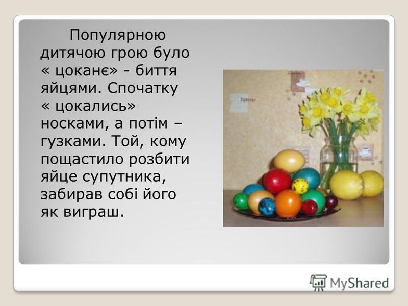 Популярною дитячою грою було « цоканє» - биття яйцями. Спочатку « цокались» носками, а потім – гузками. Той, кому пощастило розбити яйце супутника, забирав собі його як виграш.