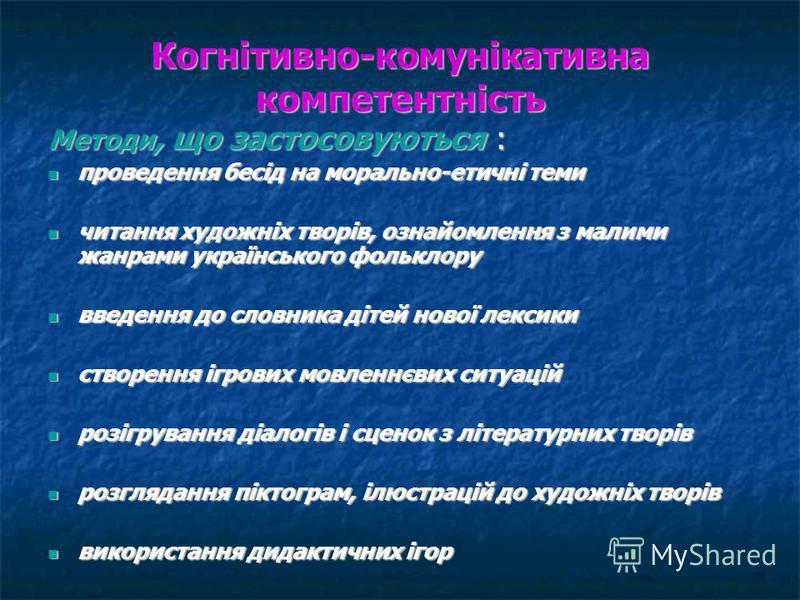 Когнітивно-комунікативна компетентність Методи, що застосовуються : проведення бесід на морально-етичні теми проведення бесід на морально-етичні теми читання художніх творів, ознайомлення з малими жанрами українського фольклору читання художніх творі