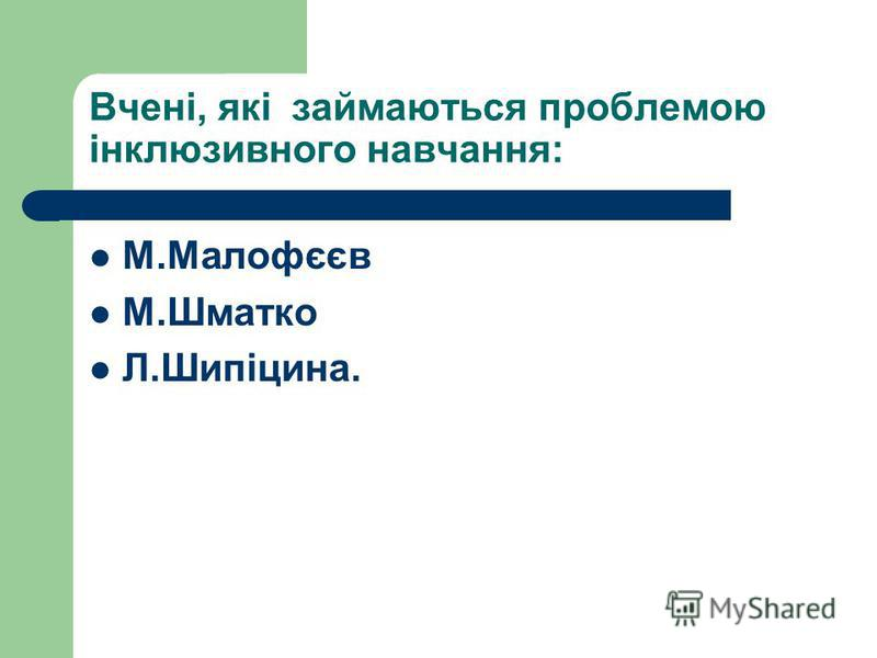 Вчені, які займаються проблемою інклюзивного навчання: М.Малофєєв М.Шматко Л.Шипіцина.