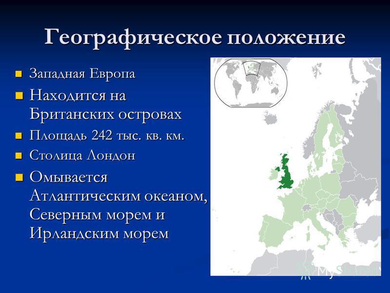 Географическое положение Западная Европа Западная Европа Находится на Британских островах Находится на Британских островах Площадь 242 тыс. кв. км. Площадь 242 тыс. кв. км. Столица Лондон Столица Лондон Омывается Атлантическим океаном, Северным морем