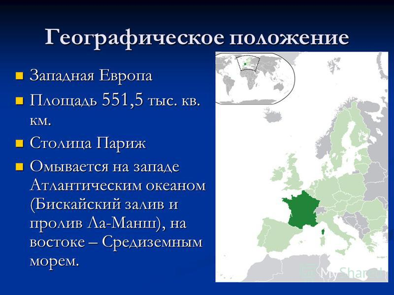 Географическое положение Западная Европа Западная Европа Площадь 551,5 тыс. кв. км. Площадь 551,5 тыс. кв. км. Столица Париж Столица Париж Омывается на западе Атлантическим океаном (Бискайский залив и пролив Ла-Манш), на востоке – Средиземным морем.
