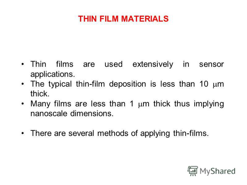 THIN FILM MATERIALS Thin films are used extensively in sensor applications. The typical thin-film deposition is less than 10 m thick. Many films are less than 1 m thick thus implying nanoscale dimensions. There are several methods of applying thin-fi