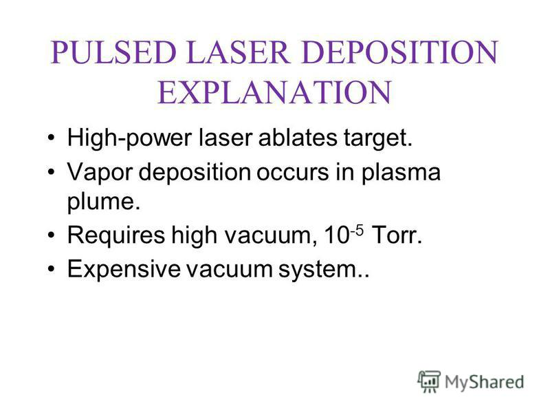 PULSED LASER DEPOSITION EXPLANATION High-power laser ablates target. Vapor deposition occurs in plasma plume. Requires high vacuum, 10 -5 Torr. Expensive vacuum system..