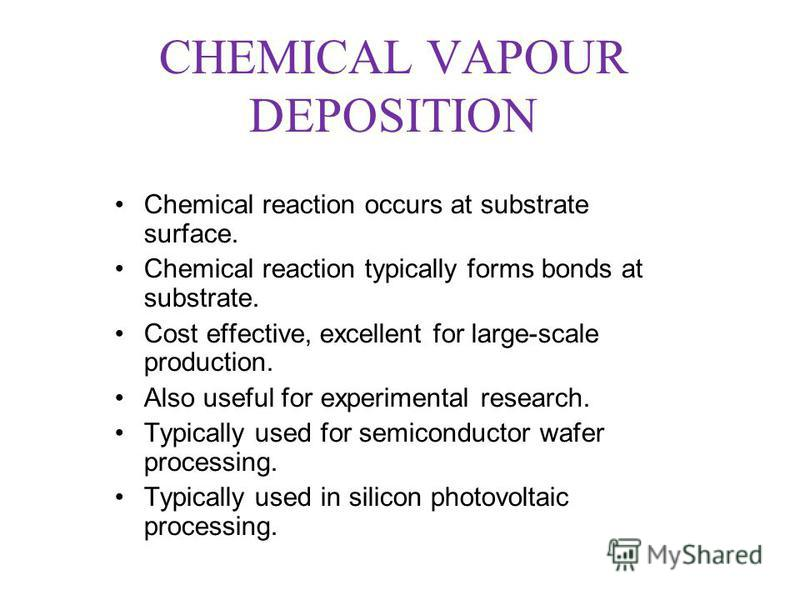 CHEMICAL VAPOUR DEPOSITION Chemical reaction occurs at substrate surface. Chemical reaction typically forms bonds at substrate. Cost effective, excellent for large-scale production. Also useful for experimental research. Typically used for semiconduc