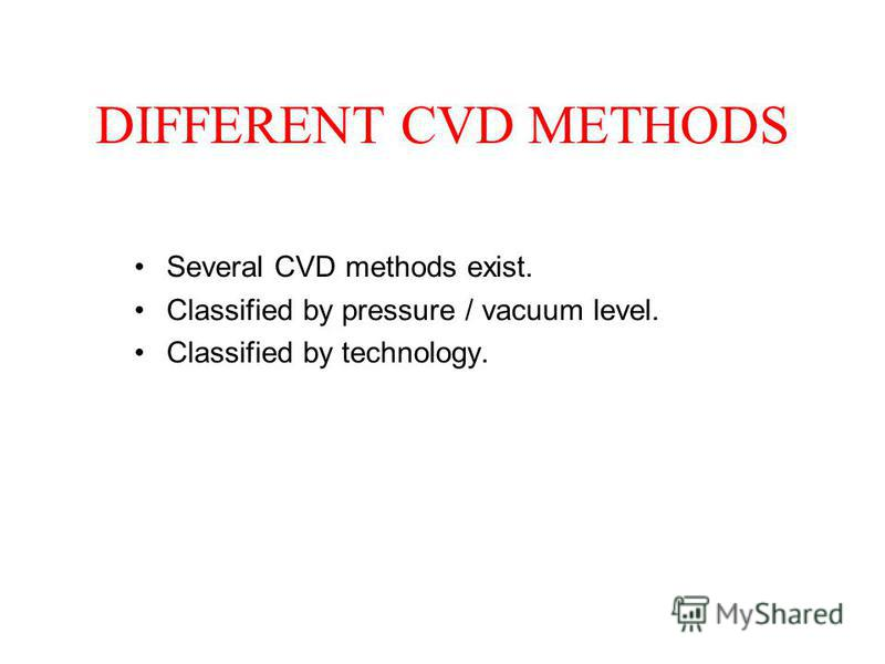 DIFFERENT CVD METHODS Several CVD methods exist. Classified by pressure / vacuum level. Classified by technology.