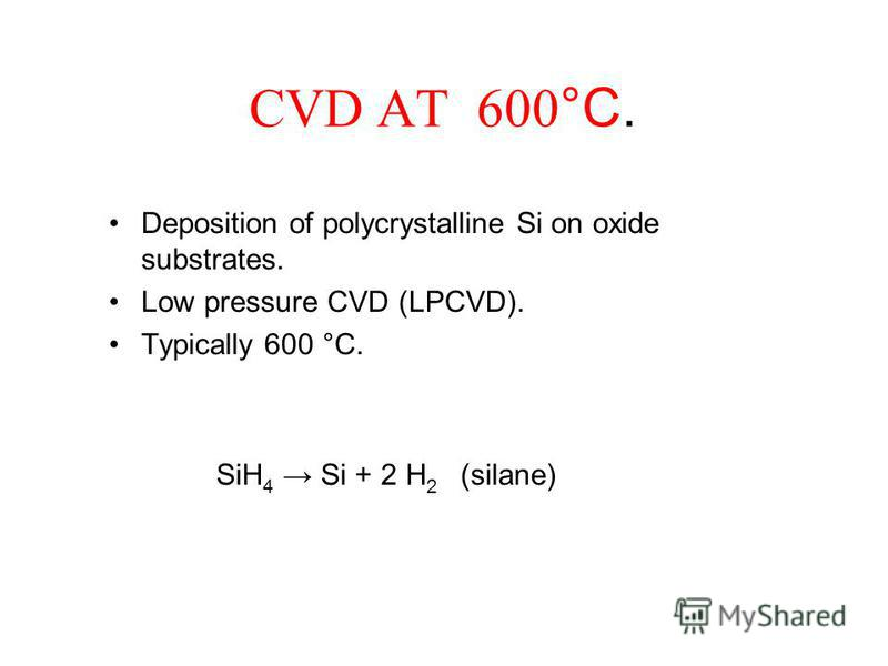 CVD AT 600 °C. Deposition of polycrystalline Si on oxide substrates. Low pressure CVD (LPCVD). Typically 600 °C. SiH 4 Si + 2 H 2 (silane)