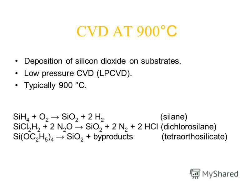 CVD AT 900 °C Deposition of silicon dioxide on substrates. Low pressure CVD (LPCVD). Typically 900 °C. SiH 4 + O 2 SiO 2 + 2 H 2 (silane) SiCl 2 H 2 + 2 N 2 O SiO 2 + 2 N 2 + 2 HCl (dichlorosilane) Si(OC 2 H 5 ) 4 SiO 2 + byproducts (tetraorthosilica