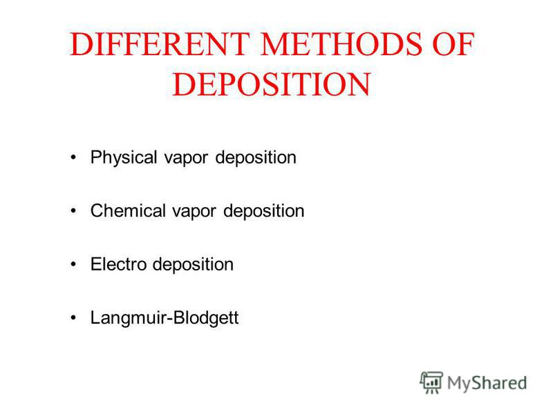 DIFFERENT METHODS OF DEPOSITION Physical vapor deposition Chemical vapor deposition Electro deposition Langmuir-Blodgett