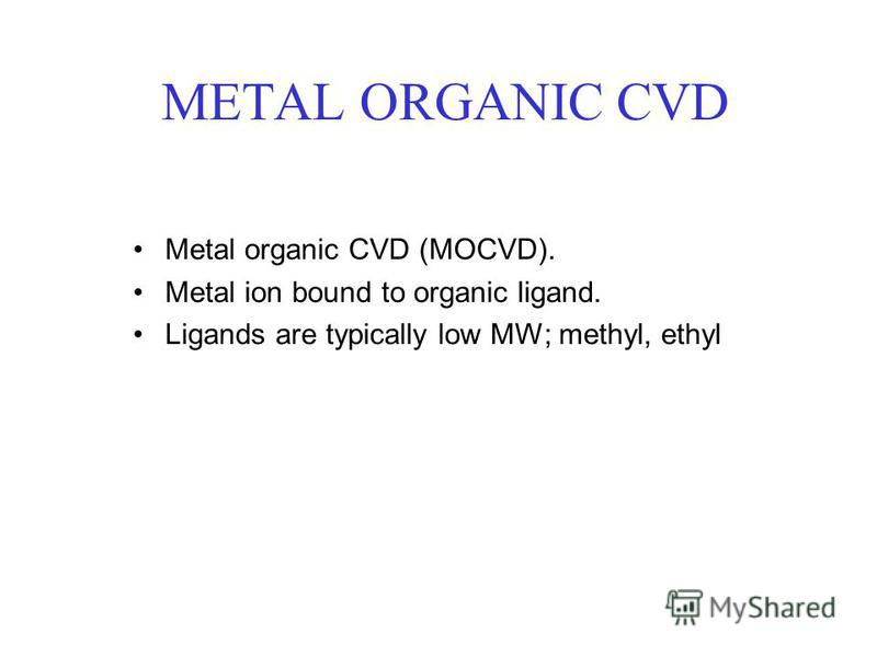 METAL ORGANIC CVD Metal organic CVD (MOCVD). Metal ion bound to organic ligand. Ligands are typically low MW; methyl, ethyl