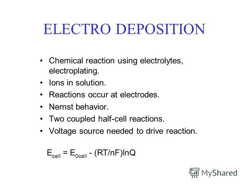 ELECTRO DEPOSITION Chemical reaction using electrolytes, electroplating. Ions in solution. Reactions occur at electrodes. Nernst behavior. Two coupled half-cell reactions. Voltage source needed to drive reaction. E cell = E 0cell - (RT/nF)lnQ
