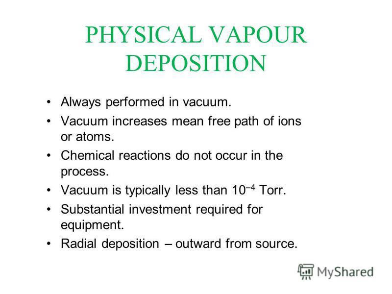 PHYSICAL VAPOUR DEPOSITION Always performed in vacuum. Vacuum increases mean free path of ions or atoms. Chemical reactions do not occur in the process. Vacuum is typically less than 10 –4 Torr. Substantial investment required for equipment. Radial d