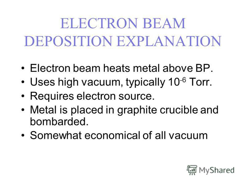 ELECTRON BEAM DEPOSITION EXPLANATION Electron beam heats metal above BP. Uses high vacuum, typically 10 -6 Torr. Requires electron source. Metal is placed in graphite crucible and bombarded. Somewhat economical of all vacuum