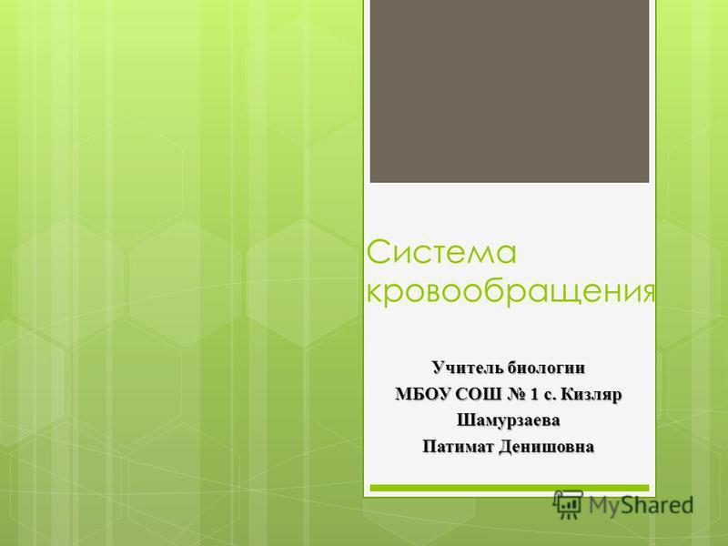 Система кровообращения Учитель биологии МБОУ СОШ 1 с. Кизляр Шамурзаева Патимат Денишовна