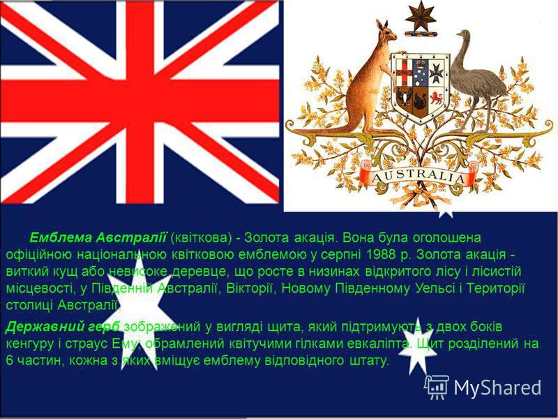 Емблема Австралії (квіткова) - Золота акація. Вона була оголошена офіційною національною квітковою емблемою у серпні 1988 р. Золота акація - виткий кущ або невисоке деревце, що росте в низинах відкритого лісу і лісистій місцевості, у Південній Австра
