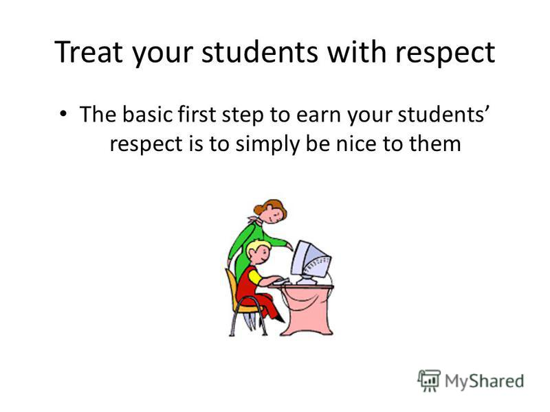 Treat your students with respect The basic first step to earn your students respect is to simply be nice to them