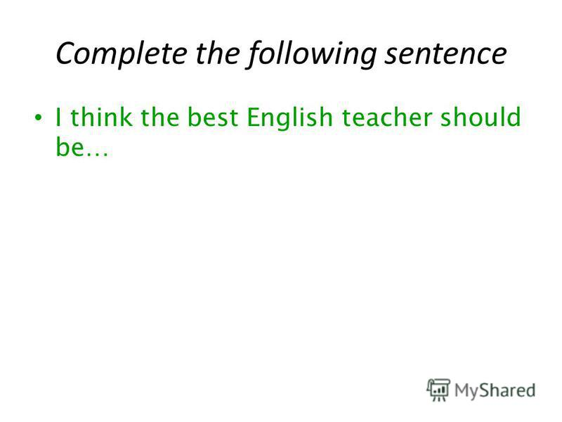 Complete the following sentence I think the best English teacher should be…