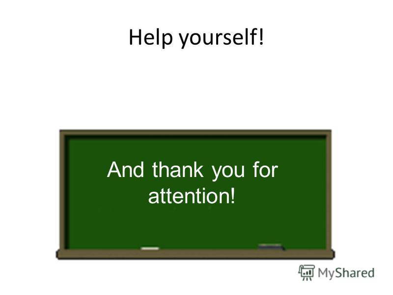 Help yourself! And thank you for attention!