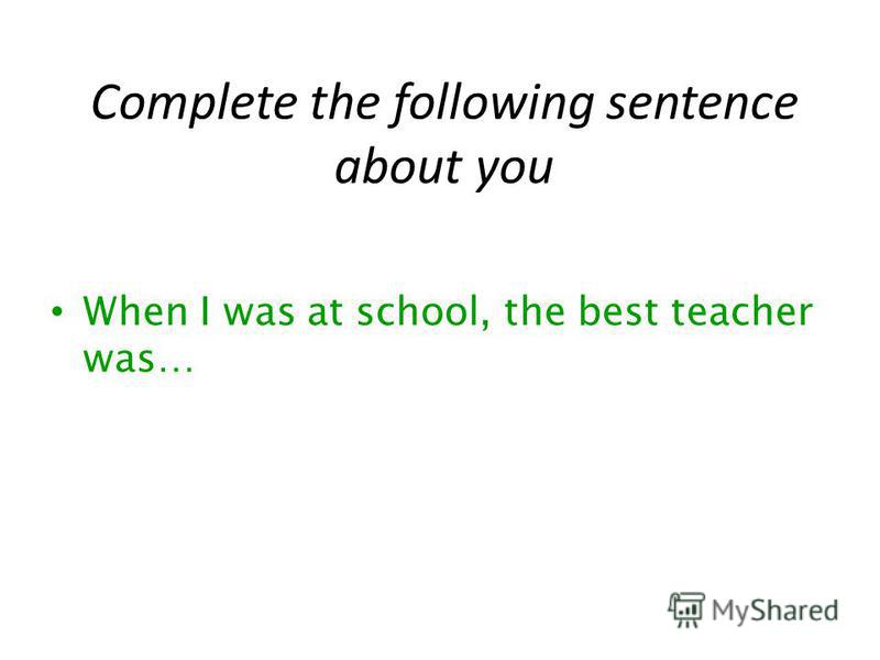 Complete the following sentence about you When I was at school, the best teacher was…