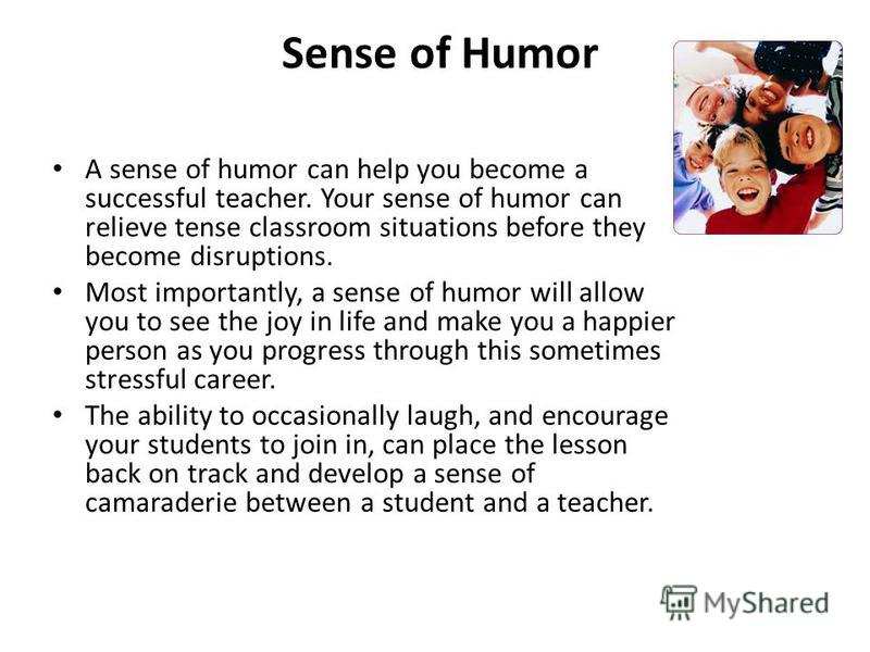 Sense of Humor A sense of humor can help you become a successful teacher. Your sense of humor can relieve tense classroom situations before they become disruptions. Most importantly, a sense of humor will allow you to see the joy in life and make you
