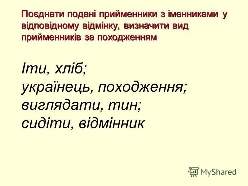 Поєднати подані прийменники з іменниками у відповідному відмінку, визначити вид прийменників за походженням Поєднати подані прийменники з іменниками у відповідному відмінку, визначити вид прийменників за походженням Іти, хліб; українець, походження;