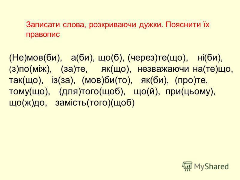 (Не)мов(би), а(би), що(б), (через)те(що), ні(би), ( з)по(між), (за)те, як(що), незважаючи на(те)що, так(що), із(за), (мов)би(то), як(би), (про)те, тому(що), (для)того(щоб), що(й), при(цьому), що(ж)до, замість(того)(щоб) Записати слова, розкриваючи ду
