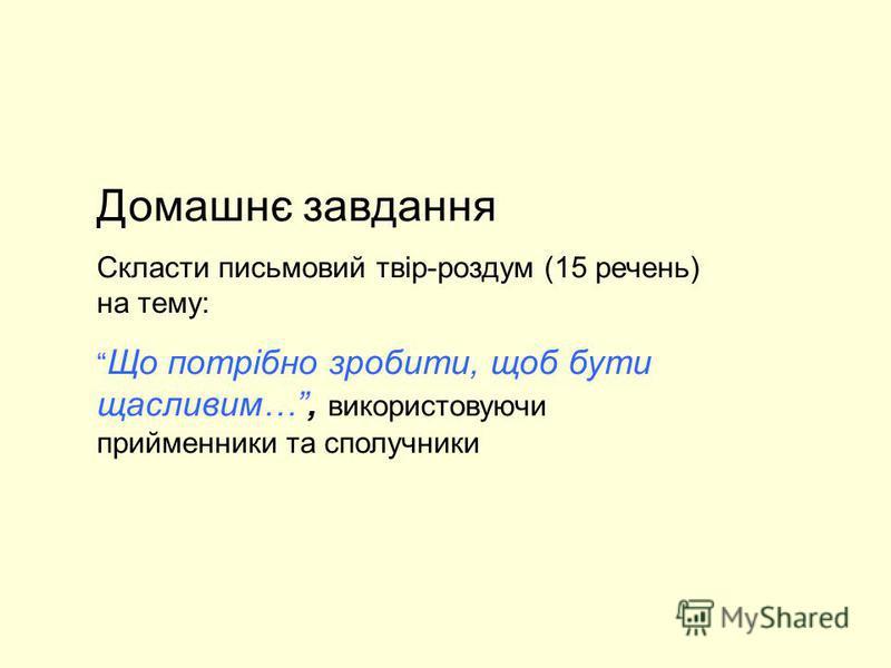 Домашнє завдання Скласти письмовий твір-роздум (15 речень) на тему: Що потрібно зробити, щоб бути щасливим…, використовуючи прийменники та сполучники