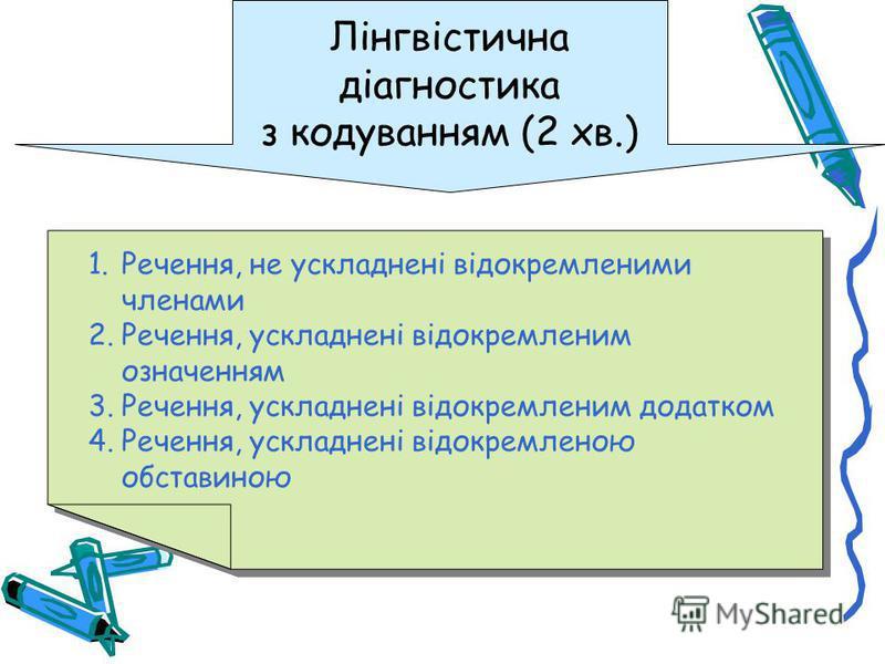 Лінгвістична діагностика з кодуванням (2 хв.) 1.Речення, не ускладнені відокремленими членами 2.Речення, ускладнені відокремленим означенням 3.Речення, ускладнені відокремленим додатком 4.Речення, ускладнені відокремленою обставиною 1.Речення, не уск