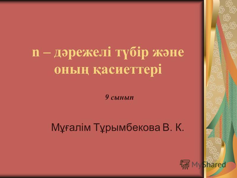 n – дәрежелі түбір және оның қасиеттері Мұғалім Тұрымбекова В. К. 9 сынып