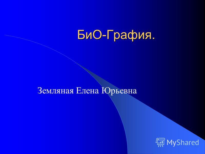 БиО-Графия. Земляная Елена Юрьевна