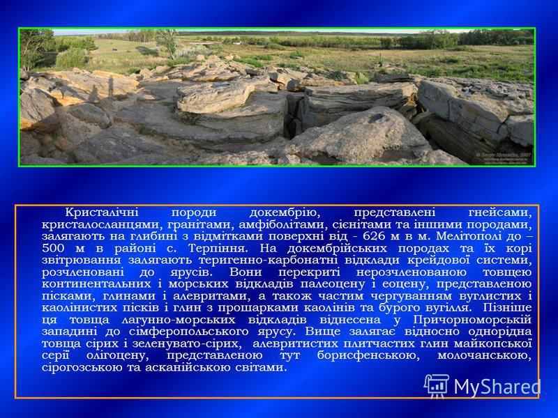 Кристалічні породи докембрію, представлені гнейсами, кристалосланцями, гранітами, амфіболітами, сієнітами та іншими породами, залягають на глибині з відмітками поверхні від - 626 м в м. Мелітополі до – 500 м в районі с. Терпіння. На докембрійських по
