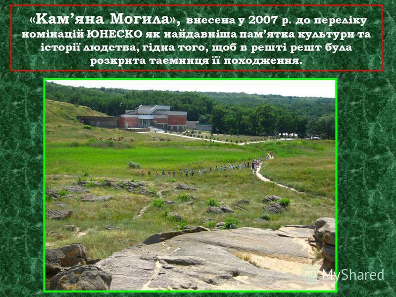 «Камяна Могила», внесена у 2007 р. до переліку номінацій ЮНЕСКО як найдавніша памятка культури та історії людства, гідна того, щоб в решті решт була розкрита таємниця її походження.