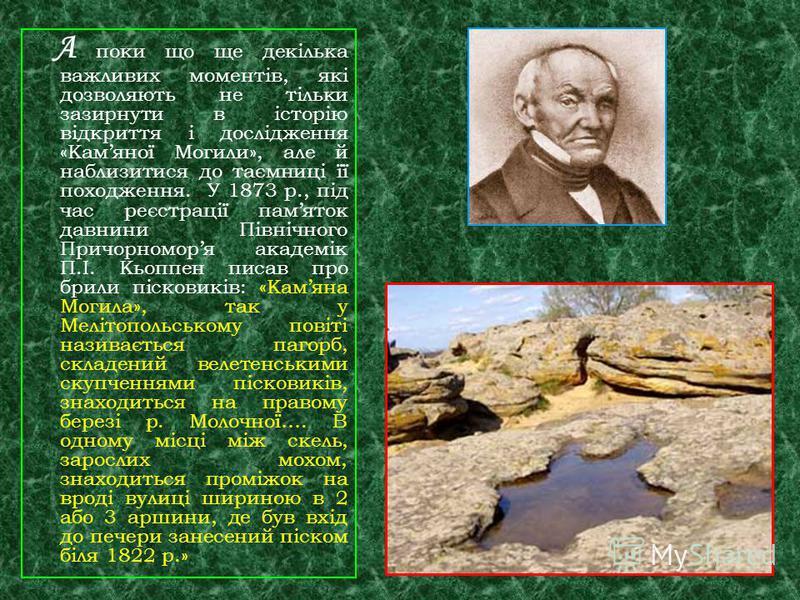 А поки що ще декілька важливих моментів, які дозволяють не тільки зазирнути в історію відкриття і дослідження «Камяної Могили», але й наблизитися до таємниці її походження. У 1873 р., під час реєстрації памяток давнини Північного Причорноморя академі