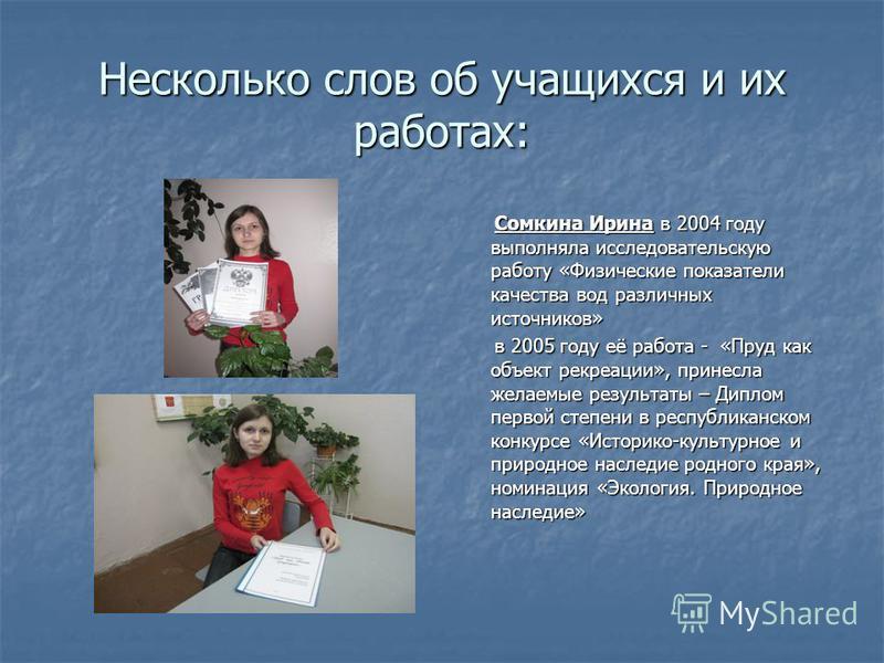 Несколько слов об учащихся и их работах: Сомкина Ирина в 2004 году выполняла исследовательскую работу «Физические показатели качества вод различных источников» Сомкина Ирина в 2004 году выполняла исследовательскую работу «Физические показатели качест
